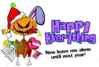 Happy everything, now leave me alone until next year!